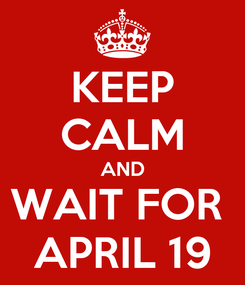 Poster: KEEP CALM AND WAIT FOR  APRIL 19