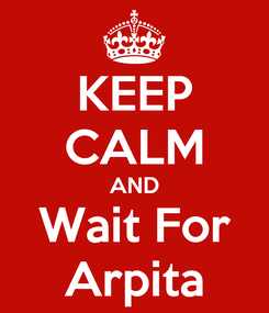 Poster: KEEP CALM AND Wait For Arpita