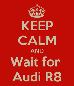 Poster: KEEP CALM AND Wait for  Audi R8