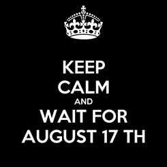 Poster: KEEP CALM AND WAIT FOR AUGUST 17 TH