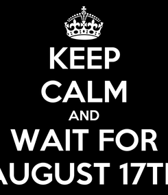 Poster: KEEP CALM AND WAIT FOR AUGUST 17TH
