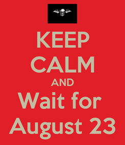 Poster: KEEP CALM AND Wait for  August 23