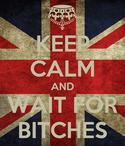 Poster: KEEP CALM AND WAIT FOR BITCHES