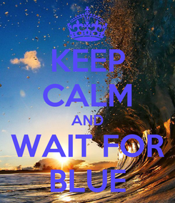 Poster: KEEP CALM AND WAIT FOR BLUE