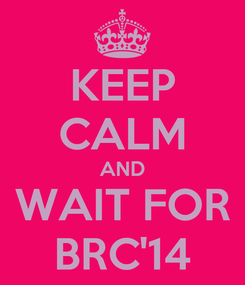 Poster: KEEP CALM AND WAIT FOR BRC'14