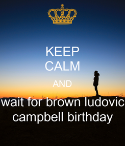 Poster: KEEP CALM AND wait for brown ludovic campbell birthday