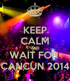 Poster: KEEP CALM AND WAIT FOR  CANCUN 2014