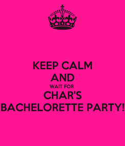 Poster: KEEP CALM AND WAIT FOR  CHAR'S BACHELORETTE PARTY!
