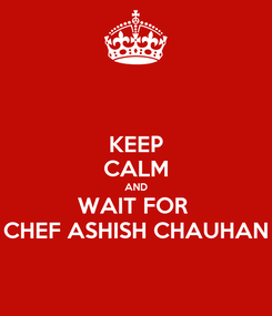 Poster: KEEP CALM AND WAIT FOR  CHEF ASHISH CHAUHAN