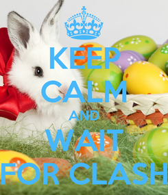 Poster: KEEP CALM AND WAIT FOR CLASH