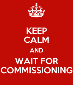Poster: KEEP CALM AND WAIT FOR COMMISSIONING
