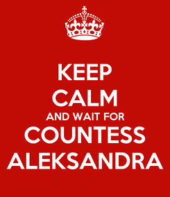 Poster: KEEP CALM AND WAIT FOR COUNTESS ALEKSANDRA