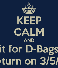 Poster: KEEP CALM AND Wait for D-Bags to  Return on 3/5/13