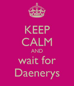 Poster: KEEP CALM AND wait for Daenerys