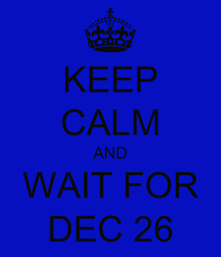 Poster: KEEP CALM AND WAIT FOR DEC 26