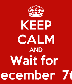 Poster: KEEP CALM AND Wait for  December  7th