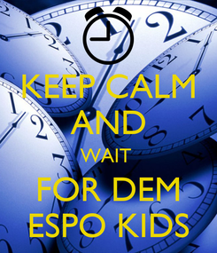 Poster: KEEP CALM AND WAIT  FOR DEM ESPO KIDS