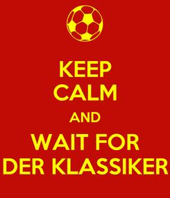 Poster: KEEP CALM AND WAIT FOR DER KLASSIKER