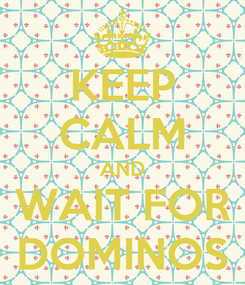 Poster: KEEP CALM AND WAIT FOR DOMINOS