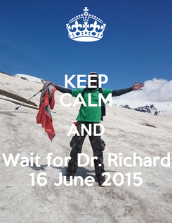 Poster: KEEP CALM AND Wait for Dr. Richard 16 June 2015
