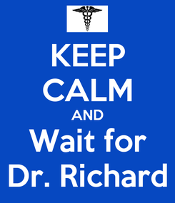 Poster: KEEP CALM AND Wait for Dr. Richard