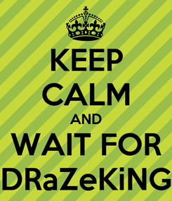 Poster: KEEP CALM AND WAIT FOR DRaZeKiNG