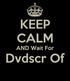 Poster: KEEP CALM AND Wait For Dvdscr Of