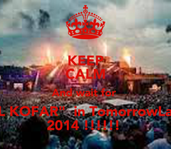 "Poster: KEEP CALM And wait for  ""EL KOFAR""  in TomorrowLand 2014 !!!!!!"