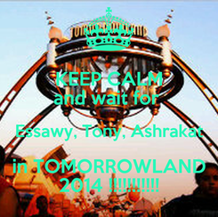Poster: KEEP CALM and wait for  Essawy, Tony, Ashrakat in TOMORROWLAND 2014 !!!!!!!!!!!