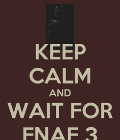 Poster: KEEP CALM AND WAIT FOR FNAF 3
