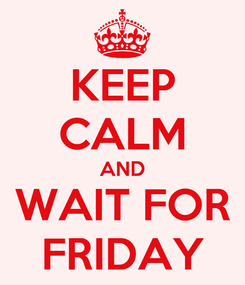 Poster: KEEP CALM AND WAIT FOR FRIDAY