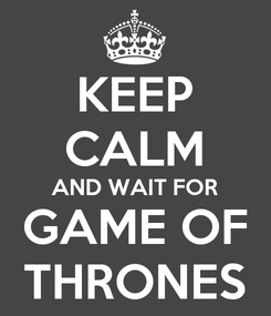 Poster: KEEP CALM AND WAIT FOR GAME OF THRONES