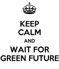 Poster: KEEP CALM AND WAIT FOR GREEN FUTURE