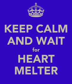 Poster: KEEP CALM AND WAIT for HEART MELTER
