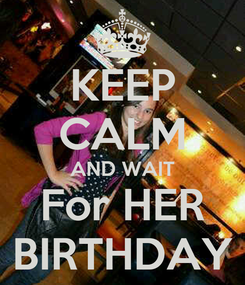 Poster: KEEP CALM AND WAIT For HER BIRTHDAY