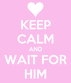 Poster: KEEP CALM AND WAIT FOR HIM