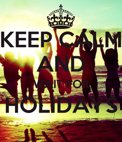 Poster: KEEP CALM AND WAIT FOR HOLIDAYS
