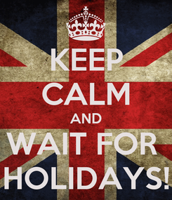Poster: KEEP CALM AND WAIT FOR  HOLIDAYS!