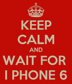 Poster: KEEP CALM AND WAIT FOR  I PHONE 6
