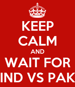 Poster: KEEP CALM AND WAIT FOR IND VS PAK