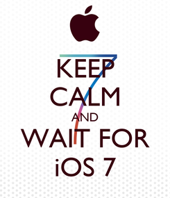 Poster: KEEP CALM AND WAIT FOR iOS 7