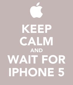 Poster: KEEP CALM AND WAIT FOR IPHONE 5
