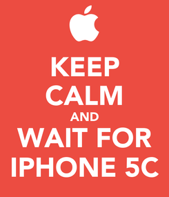 Poster: KEEP CALM AND WAIT FOR IPHONE 5C