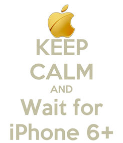 Poster: KEEP CALM AND Wait for iPhone 6+