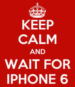 Poster: KEEP CALM AND WAIT FOR IPHONE 6
