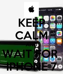 Poster: KEEP CALM AND WAIT FOR  IPHONE 7