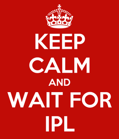 Poster: KEEP CALM AND WAIT FOR IPL