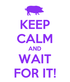 Poster: KEEP CALM AND WAIT FOR IT!