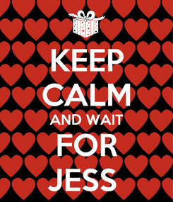 Poster: KEEP CALM AND WAIT FOR JESS