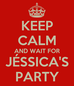 Poster: KEEP CALM AND WAIT FOR JÉSSICA'S PARTY